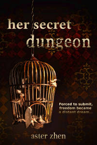 Her Secret Dungeon book by Aster Zhen features old grunge wooden birdcage with opened door. Text: forced to submit, freedom became a distant dream...